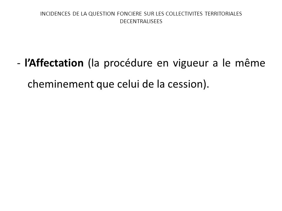 - lAffectation (la procédure en vigueur a le même cheminement que celui de la cession). INCIDENCES DE LA QUESTION FONCIERE SUR LES COLLECTIVITES TERRI