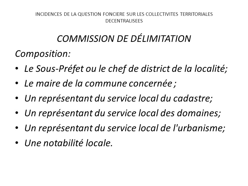 COMMISSION DE DÉLIMITATION Composition: Le Sous-Préfet ou le chef de district de la localité; Le maire de la commune concernée ; Un représentant du se