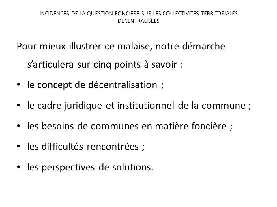 Pour mieux illustrer ce malaise, notre démarche sarticulera sur cinq points à savoir : le concept de décentralisation ; le cadre juridique et institut