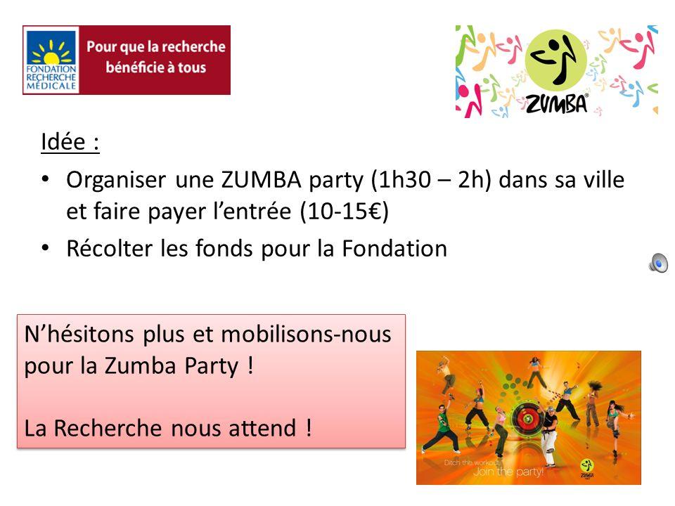 Idée : Organiser une ZUMBA party (1h30 – 2h) dans sa ville et faire payer lentrée (10-15) Récolter les fonds pour la Fondation Nhésitons plus et mobilisons-nous pour la Zumba Party .