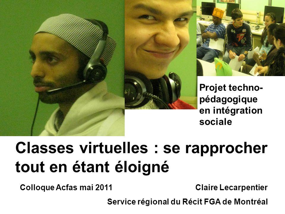Classes virtuelles : se rapprocher tout en étant éloigné Projet techno- pédagogique en intégration sociale Colloque Acfas mai 2011 Claire Lecarpentier Service régional du Récit FGA de Montréal