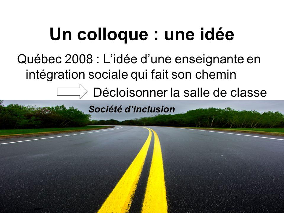 Un colloque : une idée Québec 2008 : Lidée dune enseignante en intégration sociale qui fait son chemin Décloisonner la salle de classe Société dinclusion