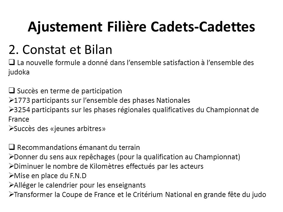 Ajustement Filière Cadets-Cadettes 2. Constat et Bilan La nouvelle formule a donné dans lensemble satisfaction à lensemble des judoka Succès en terme
