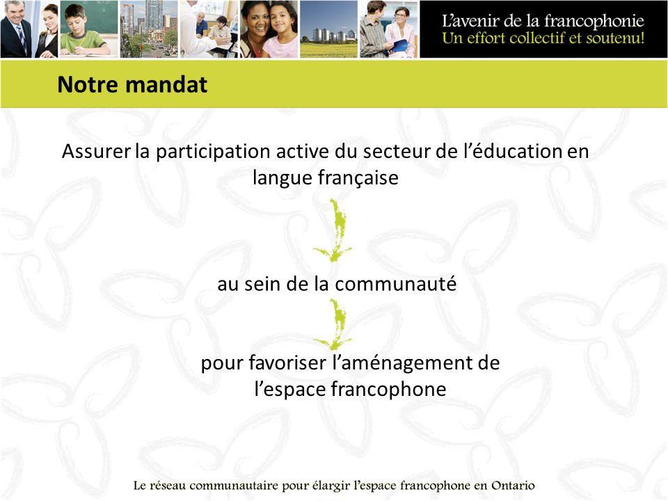 Notre mandat Assurer la participation active du secteur de léducation en langue française au sein de la communauté pour favoriser laménagement de lespace francophone