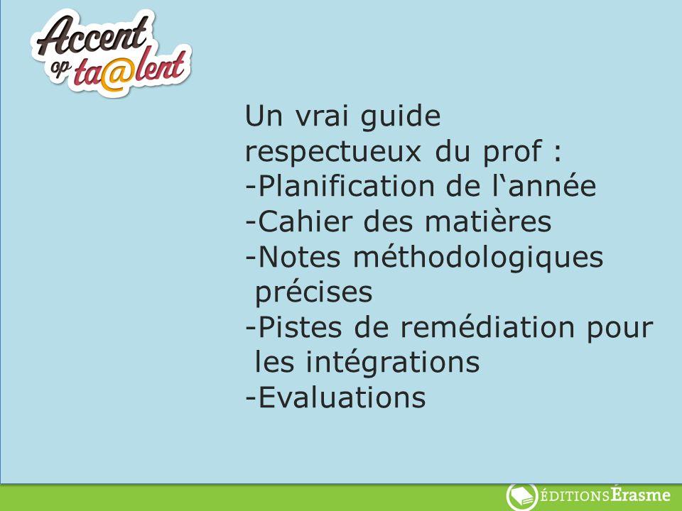 Un vrai guide respectueux du prof : -Planification de lannée -Cahier des matières -Notes méthodologiques précises -Pistes de remédiation pour les intégrations -Evaluations