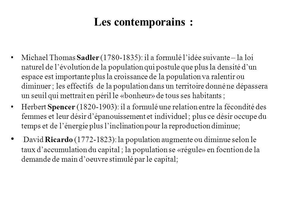 Les contemporains : Michael Thomas Sadler (1780-1835): il a formulé lidée suivante – la loi naturel de lévolution de la population qui postule que plus la densité dun espace est importante plus la croissance de la population va ralentir ou diminuer ; les effectifs de la population dans un territoire donné ne dépassera un seuil qui mettrait en péril le «bonheur» de tous ses habitants ; Herbert Spencer (1820-1903): il a formulé une relation entre la fécondité des femmes et leur désir dépanouissement et individuel ; plus ce désir occupe du temps et de lénergie plus linclination pour la reproduction diminue; David Ricardo (1772-1823): la population augmente ou diminue selon le taux daccumulation du capital ; la population se «régule» en focntion de la demande de main doeuvre stimulé par le capital;