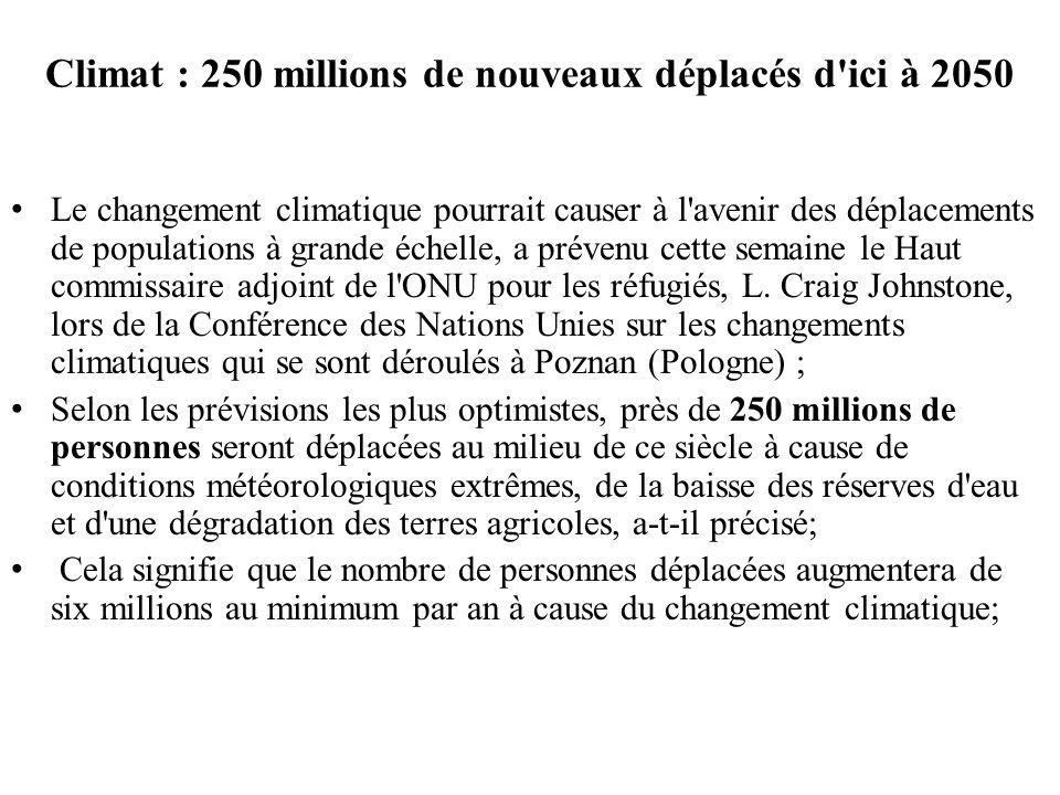 Climat : 250 millions de nouveaux déplacés d ici à 2050 Le changement climatique pourrait causer à l avenir des déplacements de populations à grande échelle, a prévenu cette semaine le Haut commissaire adjoint de l ONU pour les réfugiés, L.