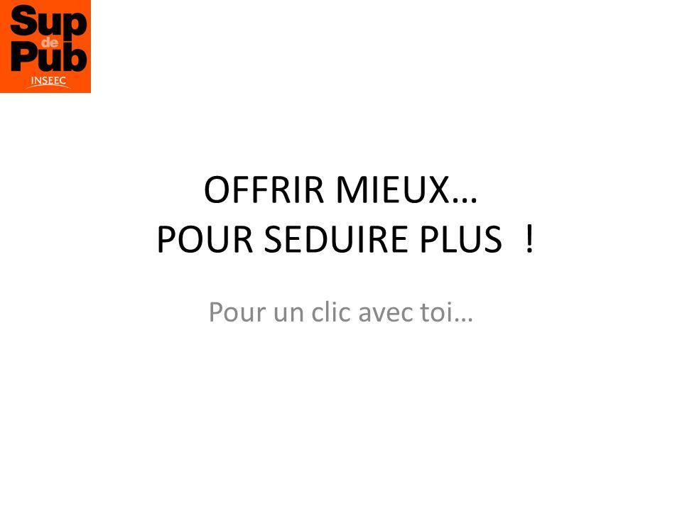 OFFRIR MIEUX… POUR SEDUIRE PLUS ! Pour un clic avec toi…