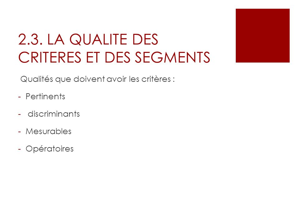 2.3. LA QUALITE DES CRITERES ET DES SEGMENTS Qualités que doivent avoir les critères : -Pertinents - discriminants -Mesurables -Opératoires
