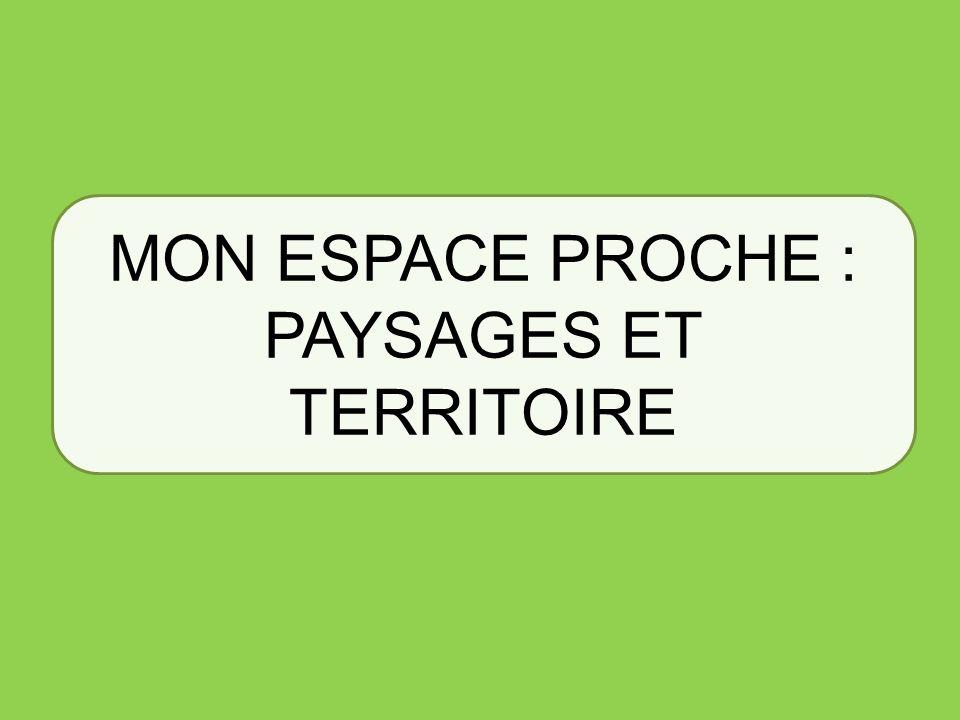 MON ESPACE PROCHE : PAYSAGES ET TERRITOIRE