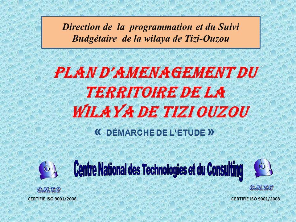 PLAN DAMENAGEMENT DU TERRITOIRE DE LA WILAYA DE TIZI OUZOU « DÉMARCHE DE LETUDE » CERTIFIE ISO 9001/2008 1 Direction de la programmation et du Suivi Budgétaire de la wilaya de Tizi-Ouzou CERTIFIE ISO 9001/2008