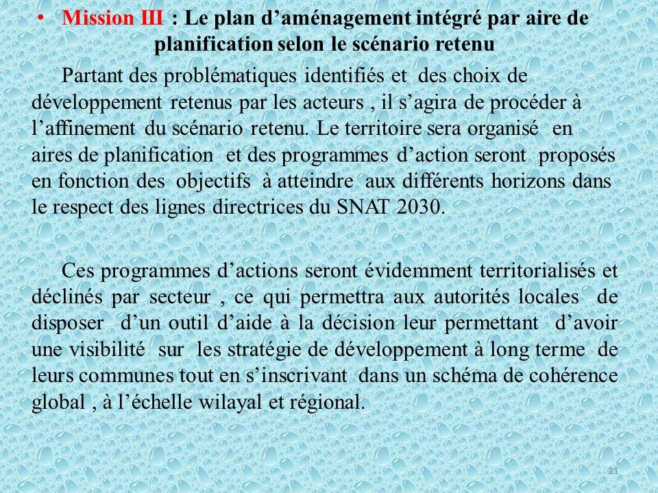 Mission III : Le plan daménagement intégré par aire de planification selon le scénario retenu Partant des problématiques identifiés et des choix de développement retenus par les acteurs, il sagira de procéder à laffinement du scénario retenu.