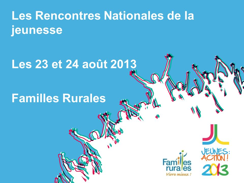 Les Rencontres Nationales de la jeunesse Les 23 et 24 août 2013 Familles Rurales