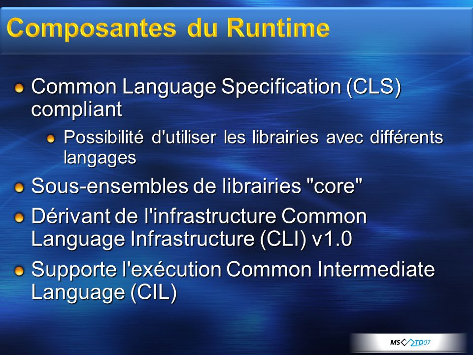 Common Language Specification (CLS) compliant Possibilité d utiliser les librairies avec différents langages Sous-ensembles de librairies core Dérivant de l infrastructure Common Language Infrastructure (CLI) v1.0 Supporte l exécution Common Intermediate Language (CIL)