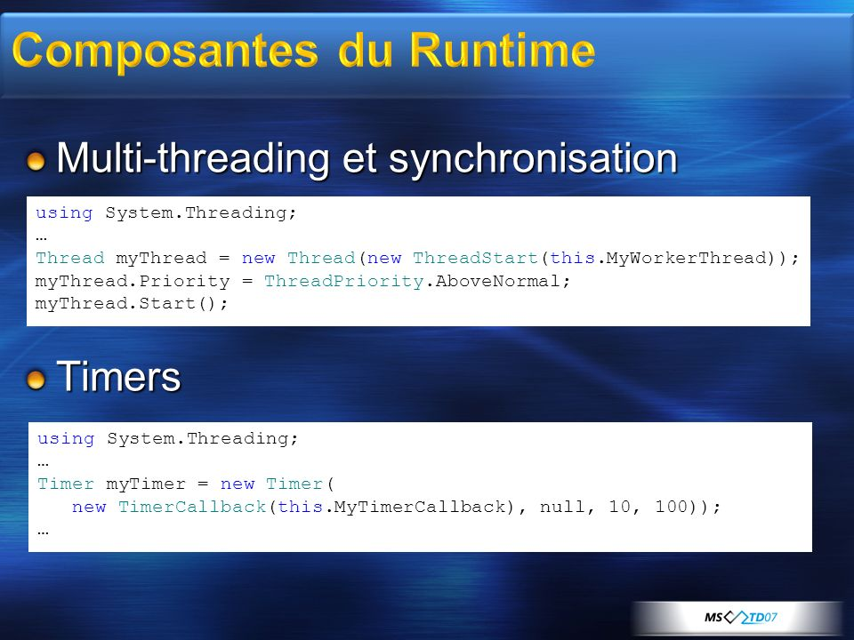 Multi-threading et synchronisation Timers using System.Threading; … Thread myThread = new Thread(new ThreadStart(this.MyWorkerThread)); myThread.Priority = ThreadPriority.AboveNormal; myThread.Start(); using System.Threading; … Timer myTimer = new Timer( new TimerCallback(this.MyTimerCallback), null, 10, 100)); …