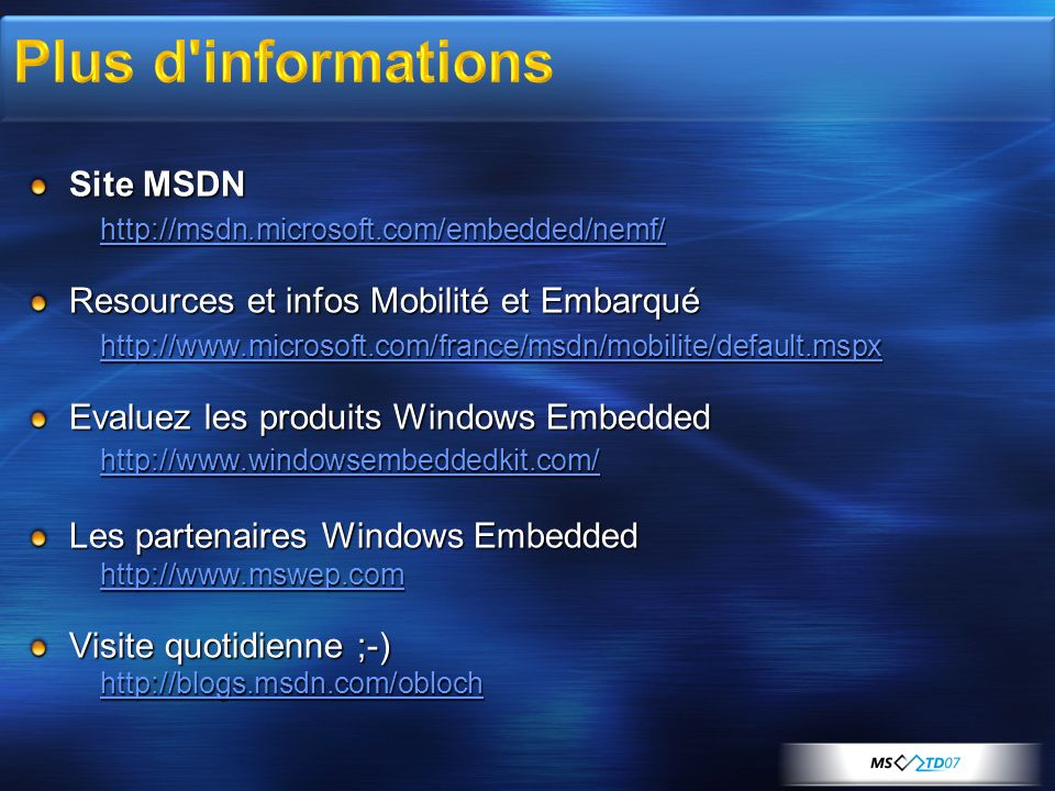 Site MSDN http://msdn.microsoft.com/embedded/nemf/ Resources et infos Mobilité et Embarqué http://www.microsoft.com/france/msdn/mobilite/default.mspx Evaluez les produits Windows Embedded http://www.windowsembeddedkit.com/ Les partenaires Windows Embedded http://www.mswep.com Visite quotidienne ;-) http://blogs.msdn.com/obloch