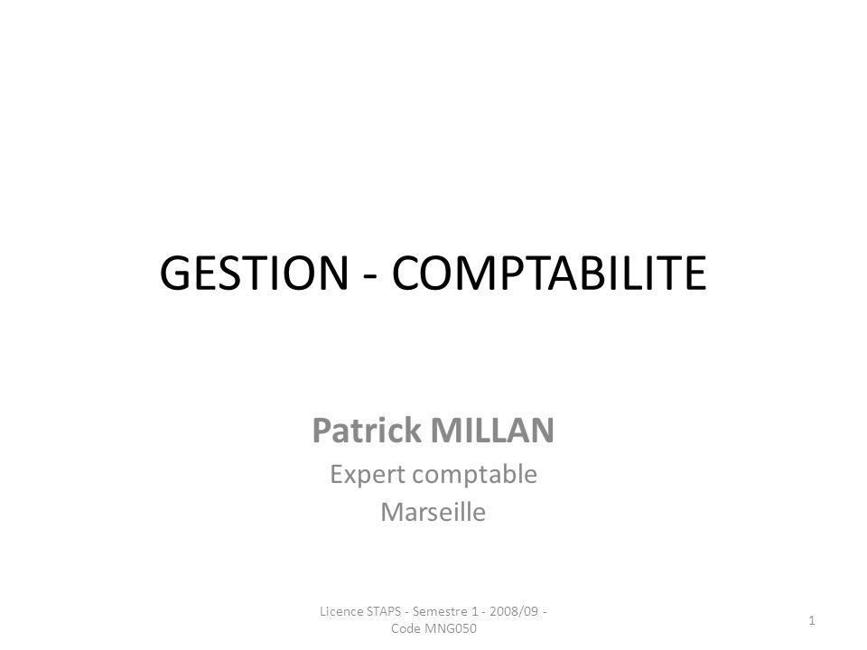 GESTION - COMPTABILITE Patrick MILLAN Expert comptable Marseille 1 Licence STAPS - Semestre 1 - 2008/09 - Code MNG050