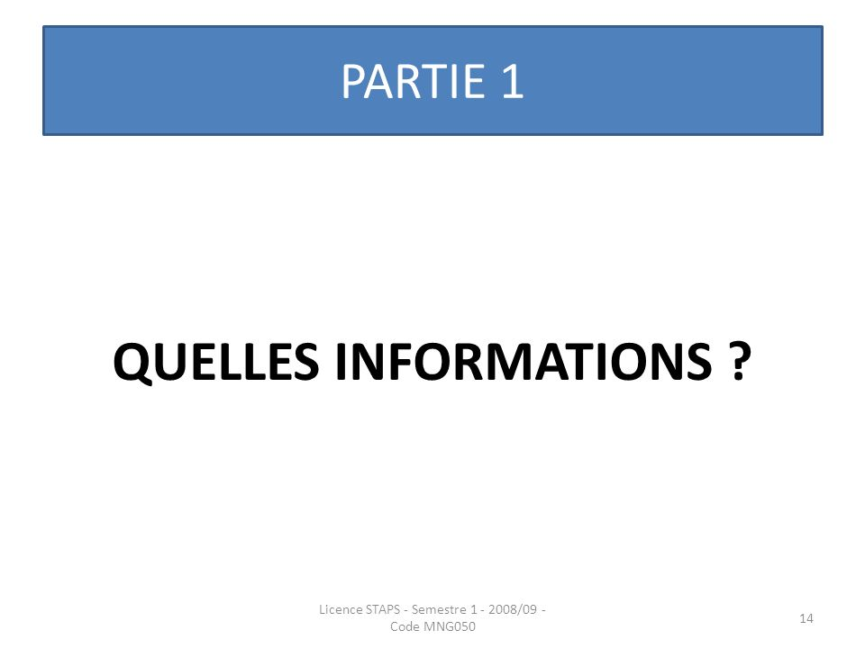 PARTIE 1 QUELLES INFORMATIONS ? Licence STAPS - Semestre 1 - 2008/09 - Code MNG050 14