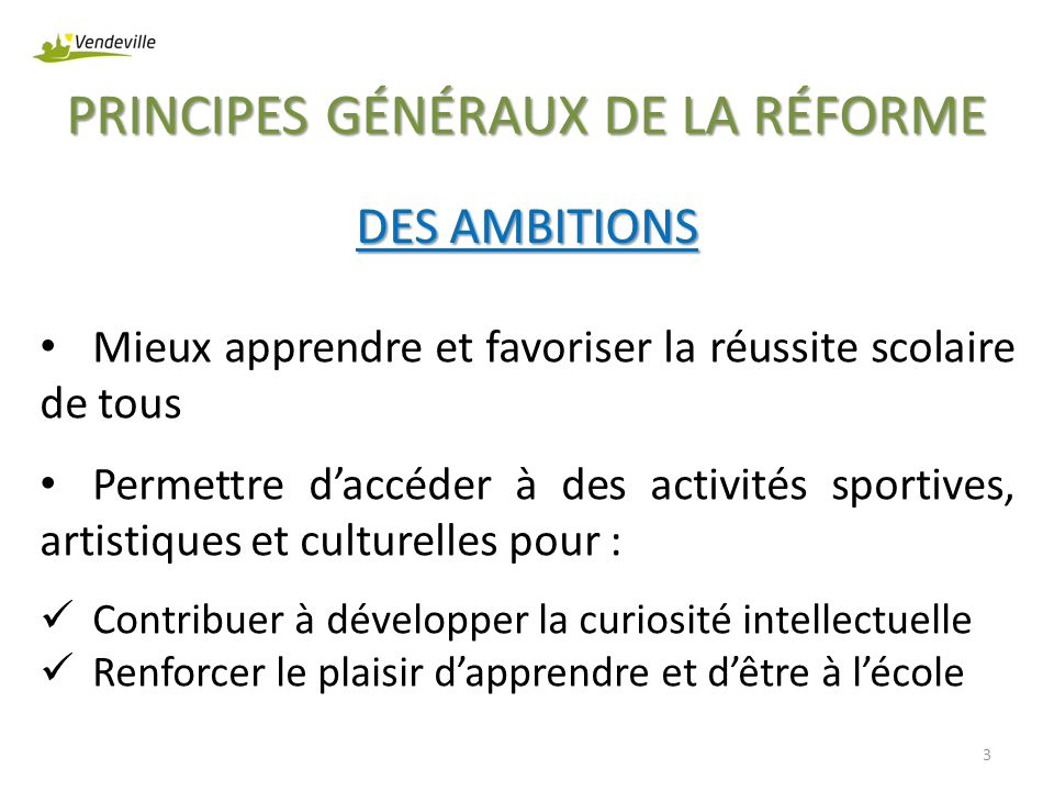 PRINCIPES GÉNÉRAUX DE LA RÉFORME 3 DES AMBITIONS Mieux apprendre et favoriser la réussite scolaire de tous Permettre daccéder à des activités sportive
