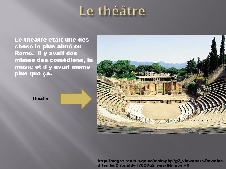http://images.recitus.qc.ca/main.php?g2_view=core.Downloa dItem&g2_itemId=1782&g2_serialNumber=6 Le théâtre était une des chose le plus aimé en Rome.