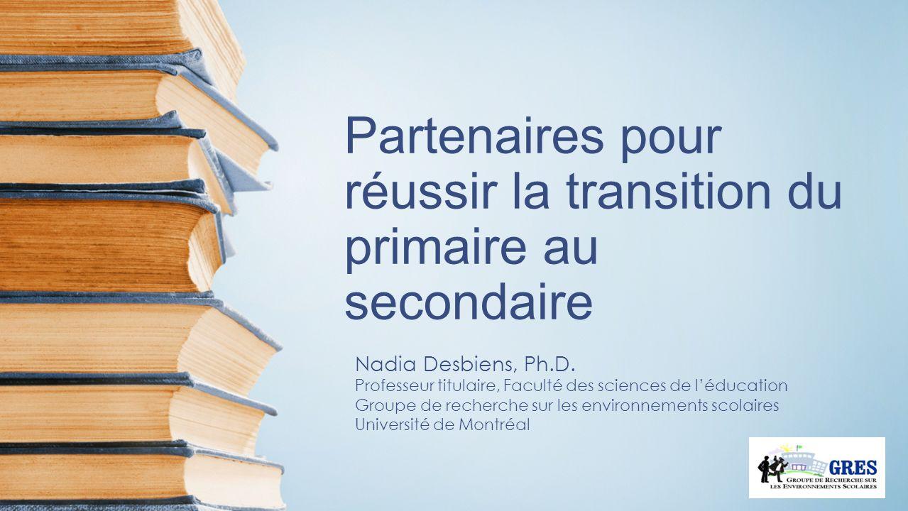 Partenaires pour réussir la transition du primaire au secondaire Nadia Desbiens, Ph.D. Professeur titulaire, Faculté des sciences de léducation Groupe