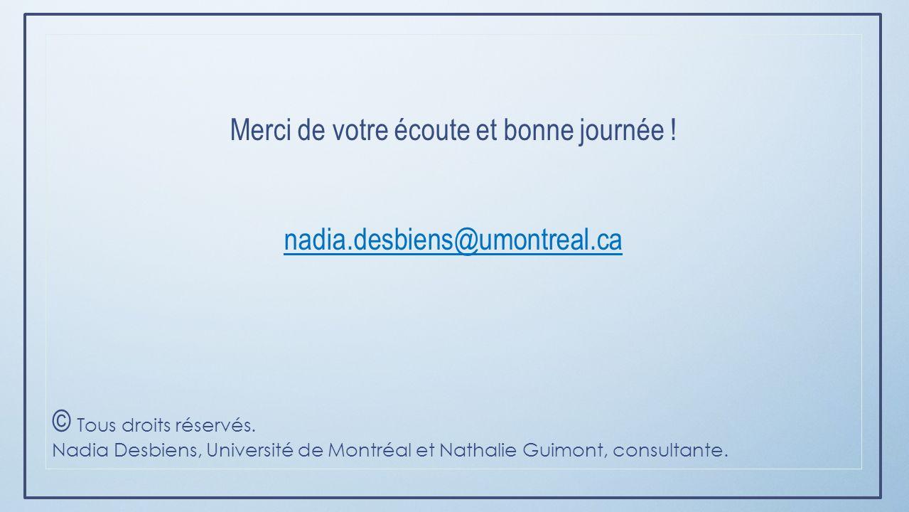 Merci de votre écoute et bonne journée ! nadia.desbiens@umontreal.ca © Tous droits réservés. Nadia Desbiens, Université de Montréal et Nathalie Guimon