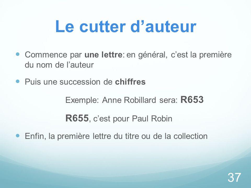 Le cutter dauteur Commence par une lettre: en général, cest la première du nom de lauteur Puis une succession de chiffres Exemple: Anne Robillard sera
