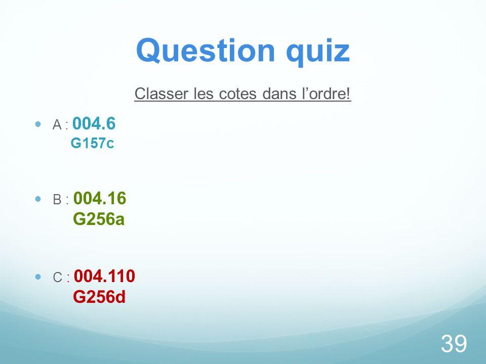 Question quiz Classer les cotes dans lordre! A : 004.6 G157c B : 004.16 G256a C : 004.110 G256d 39