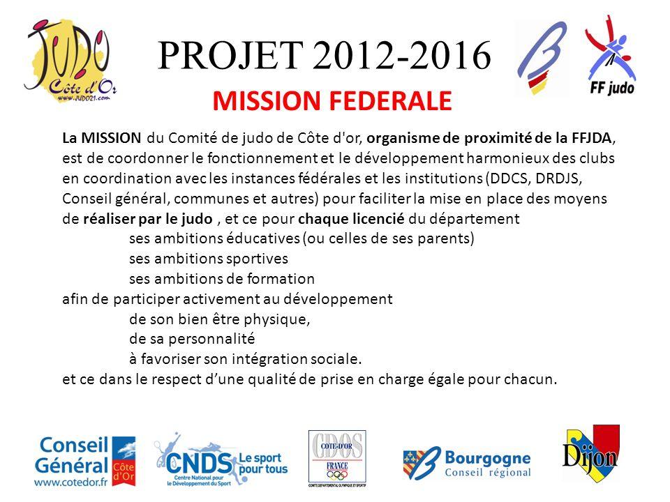 PROJET 2012-2016 MISSION FEDERALE La MISSION du Comité de judo de Côte d'or, organisme de proximité de la FFJDA, est de coordonner le fonctionnement e