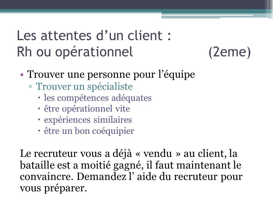 Les attentes dun client : Rh ou opérationnel (2eme) Trouver une personne pour léquipe Trouver un spécialiste les compétences adéquates être opérationn