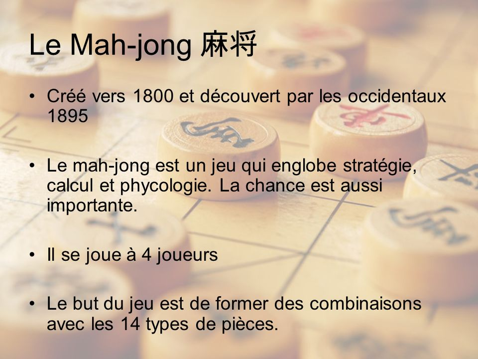 Le Mah-jong Créé vers 1800 et découvert par les occidentaux 1895 Le mah-jong est un jeu qui englobe stratégie, calcul et phycologie.