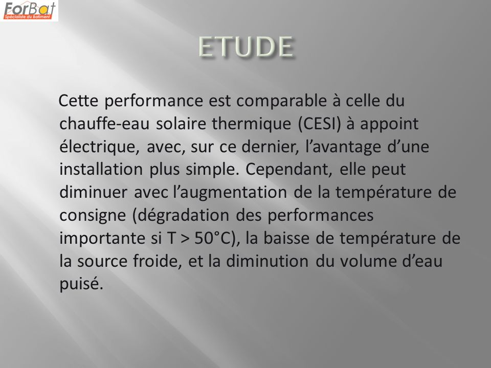 Cette performance est comparable à celle du chauffe-eau solaire thermique (CESI) à appoint électrique, avec, sur ce dernier, lavantage dune installation plus simple.