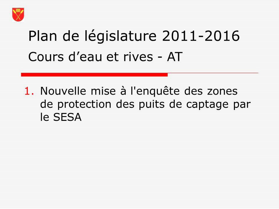 Plan de législature 2011-2016 1.Nouvelle mise à l'enquête des zones de protection des puits de captage par le SESA Cours deau et rives - AT