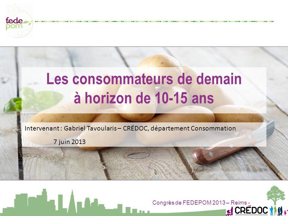 Congrès de FEDEPOM 2013 – Reims - Les consommateurs de demain à horizon de 10-15 ans Intervenant : Gabriel Tavoularis – CRÉDOC, département Consommati