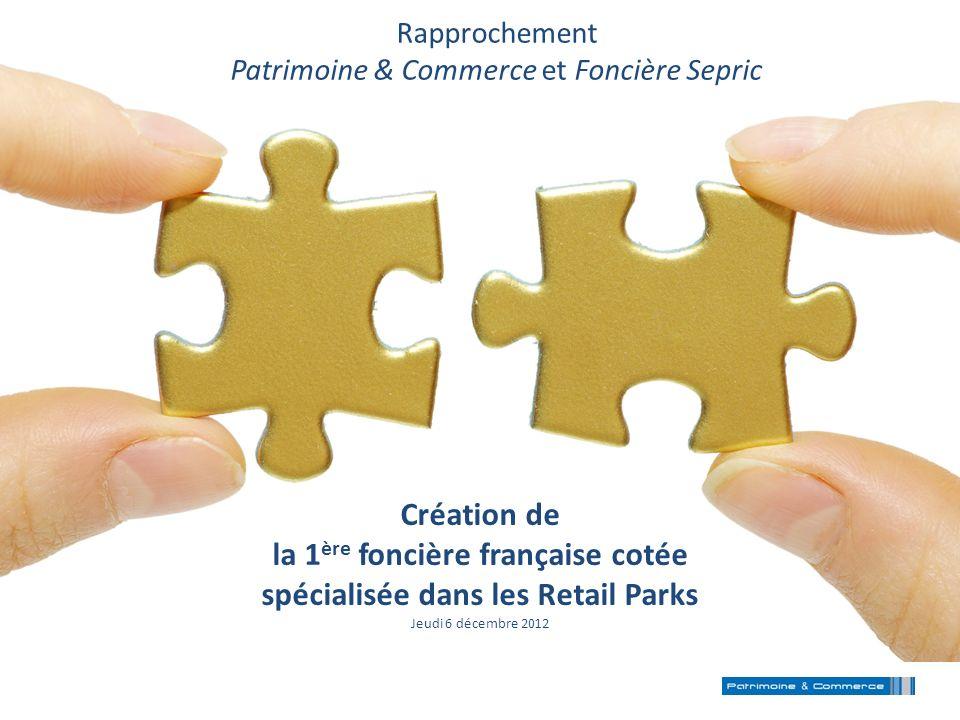Création de la 1 ère foncière française cotée spécialisée dans les Retail Parks Jeudi 6 décembre 2012 Rapprochement Patrimoine & Commerce et Foncière