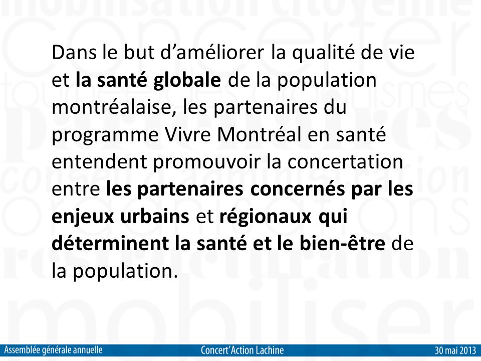 Dans le but daméliorer la qualité de vie et la santé globale de la population montréalaise, les partenaires du programme Vivre Montréal en santé entendent promouvoir la concertation entre les partenaires concernés par les enjeux urbains et régionaux qui déterminent la santé et le bien-être de la population.