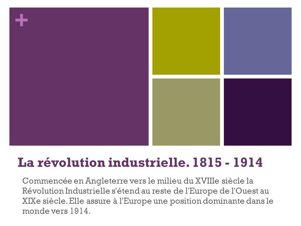 + La révolution industrielle. 1815 - 1914 Commencée en Angleterre vers le milieu du XVIIIe siècle la Révolution Industrielle s'étend au reste de l'Eur