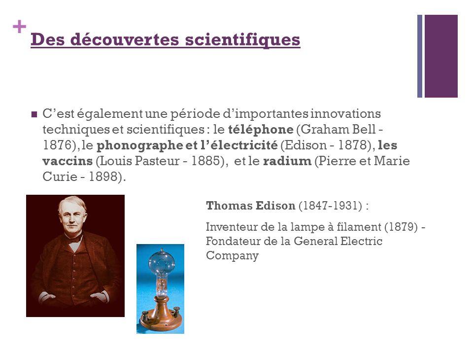 + Des découvertes scientifiques Cest également une période dimportantes innovations techniques et scientifiques : le téléphone (Graham Bell - 1876), l