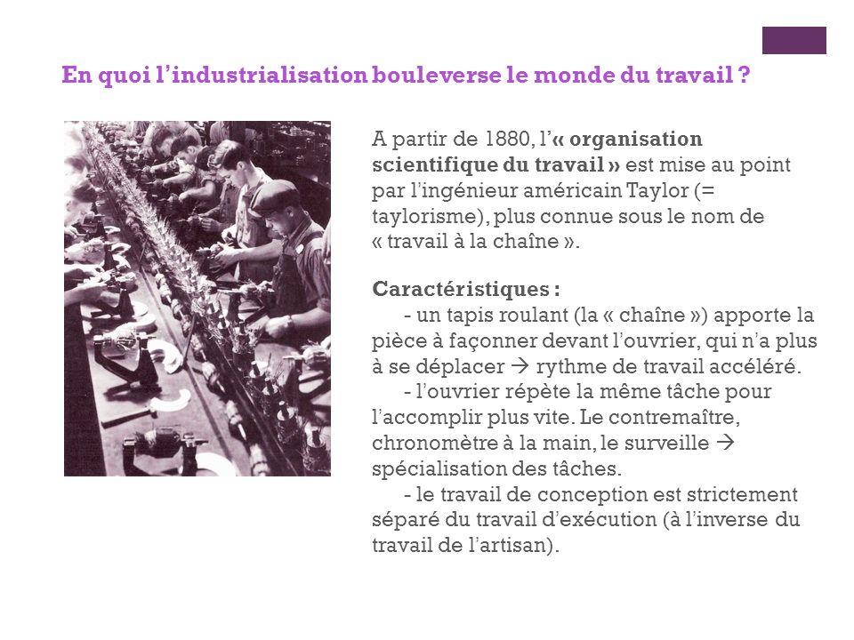 En quoi lindustrialisation bouleverse le monde du travail ? A partir de 1880, l« organisation scientifique du travail » est mise au point par lingénie
