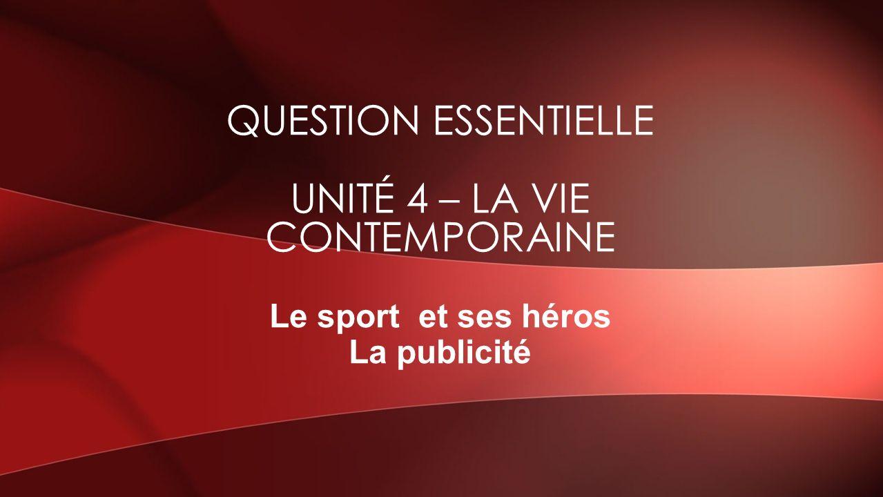 Le sport et ses héros La publicité QUESTION ESSENTIELLE UNITÉ 4 – LA VIE CONTEMPORAINE