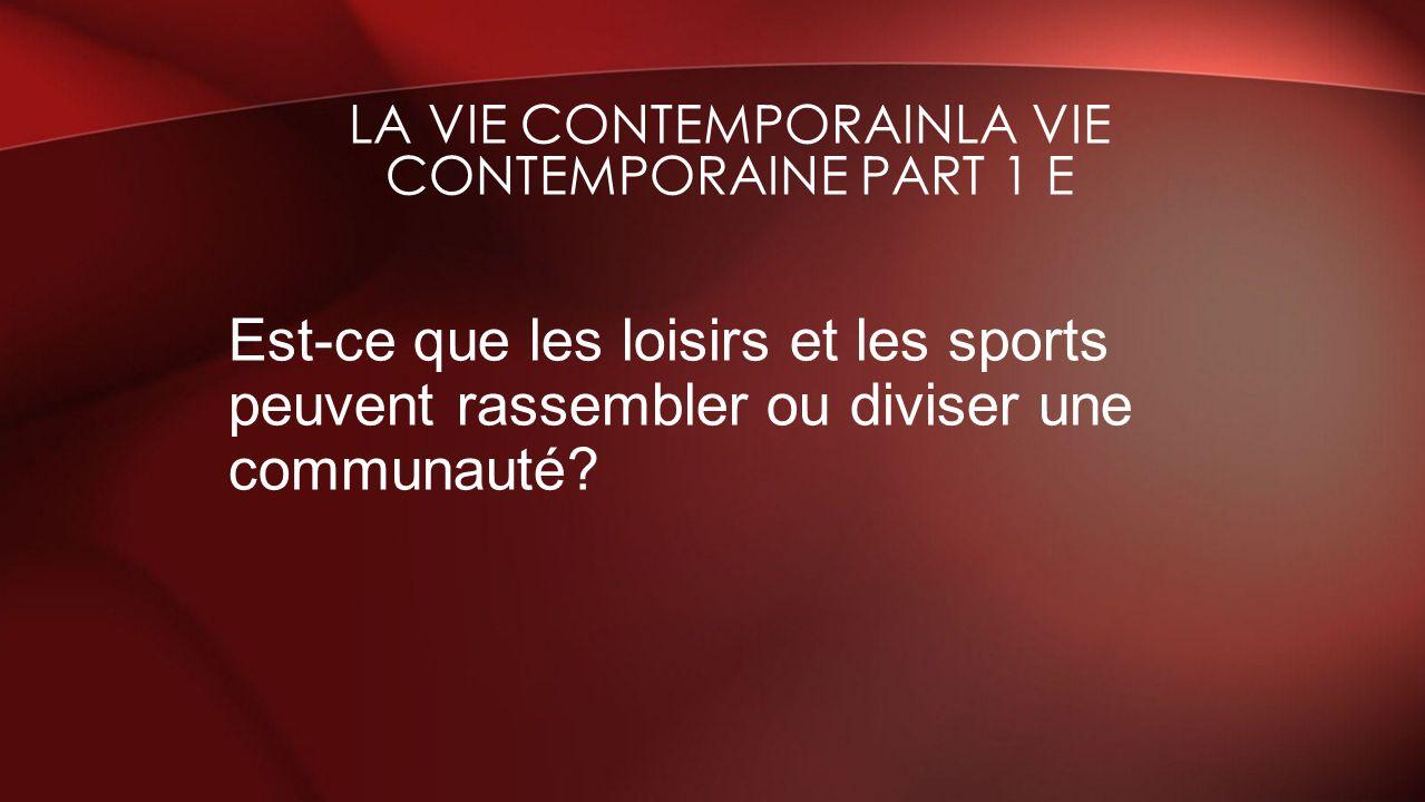 Est-ce que les loisirs et les sports peuvent rassembler ou diviser une communauté? LA VIE CONTEMPORAINLA VIE CONTEMPORAINE PART 1 E