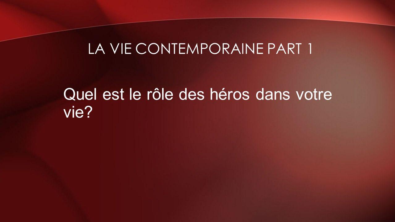Quel est le rôle des héros dans votre vie? LA VIE CONTEMPORAINE PART 1