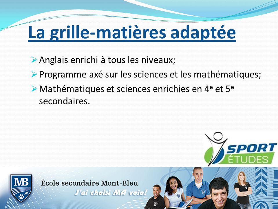 La grille-matières adaptée Anglais enrichi à tous les niveaux; Programme axé sur les sciences et les mathématiques; Mathématiques et sciences enrichies en 4 e et 5 e secondaires.
