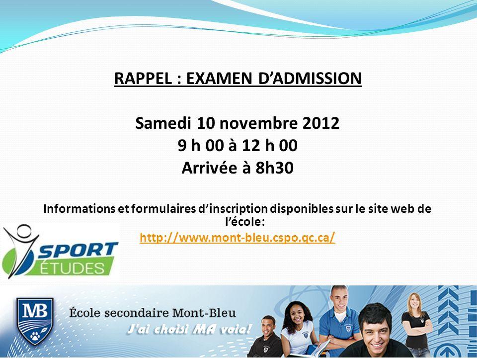 RAPPEL : EXAMEN DADMISSION Samedi 10 novembre 2012 9 h 00 à 12 h 00 Arrivée à 8h30 Informations et formulaires dinscription disponibles sur le site web de lécole: http://www.mont-bleu.cspo.qc.ca/