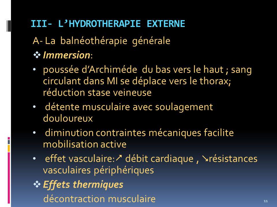III- LHYDROTHERAPIE EXTERNE A- La balnéothérapie générale Immersion: poussée dArchiméde du bas vers le haut ; sang circulant dans MI se déplace vers l
