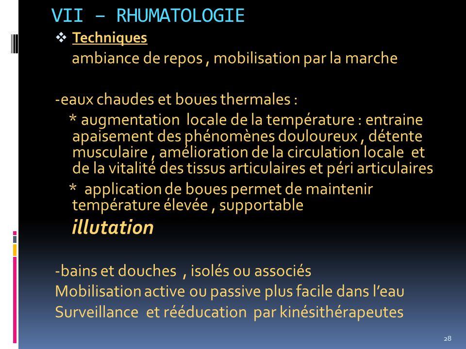 VII – RHUMATOLOGIE Techniques ambiance de repos, mobilisation par la marche -eaux chaudes et boues thermales : * augmentation locale de la température