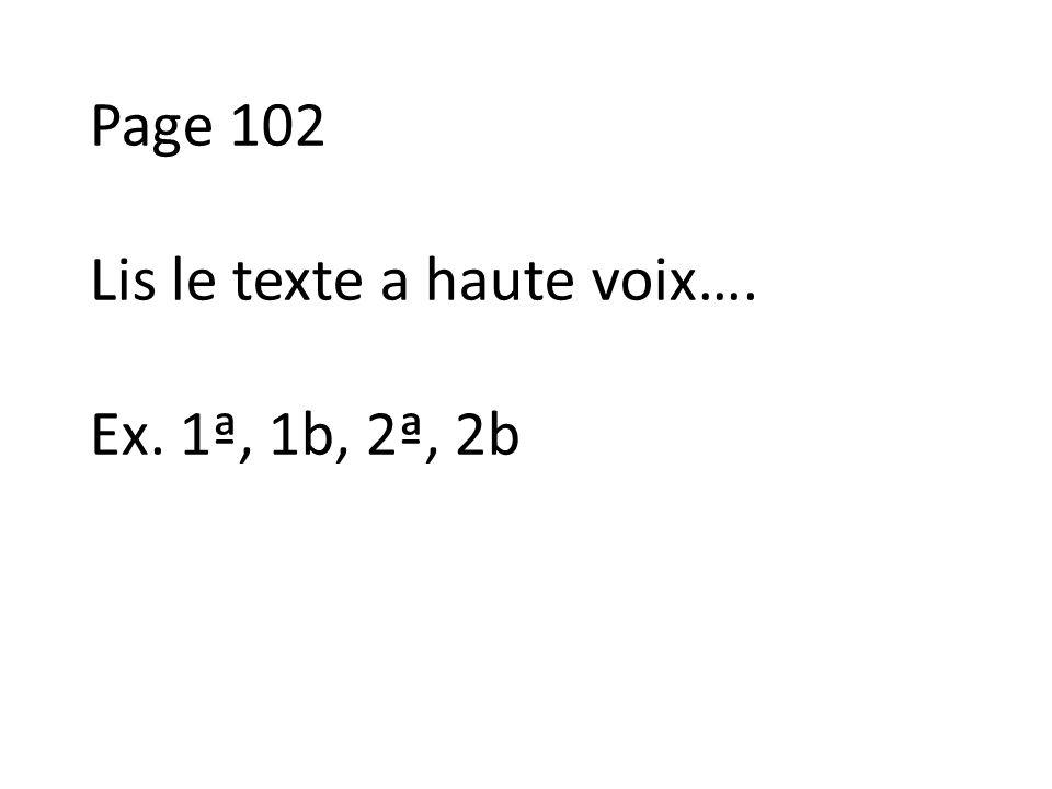 Page 102 Lis le texte a haute voix…. Ex. 1ª, 1b, 2ª, 2b