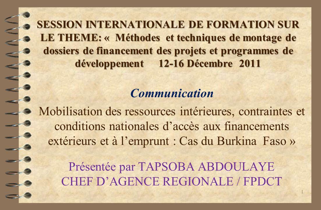 SESSION INTERNATIONALE DE FORMATION SUR LE THEME: « Méthodes et techniques de montage de dossiers de financement des projets et programmes de développement 12-16 Décembre 2011 Communication Mobilisation des ressources intérieures, contraintes et conditions nationales daccès aux financements extérieurs et à lemprunt : Cas du Burkina Faso » Présentée par TAPSOBA ABDOULAYE CHEF DAGENCE REGIONALE / FPDCT 1