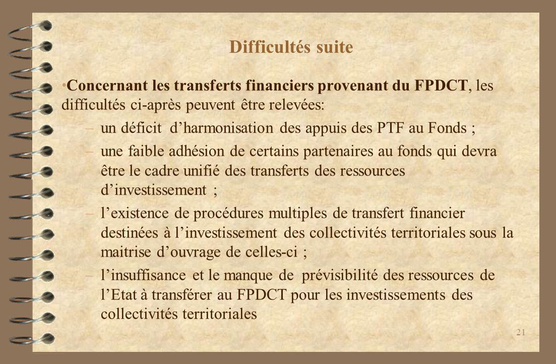 Difficultés suite Concernant les transferts financiers provenant du FPDCT, les difficultés ci-après peuvent être relevées: –un déficit dharmonisation des appuis des PTF au Fonds ; –une faible adhésion de certains partenaires au fonds qui devra être le cadre unifié des transferts des ressources dinvestissement ; –lexistence de procédures multiples de transfert financier destinées à linvestissement des collectivités territoriales sous la maitrise douvrage de celles-ci ; –linsuffisance et le manque de prévisibilité des ressources de lEtat à transférer au FPDCT pour les investissements des collectivités territoriales 21