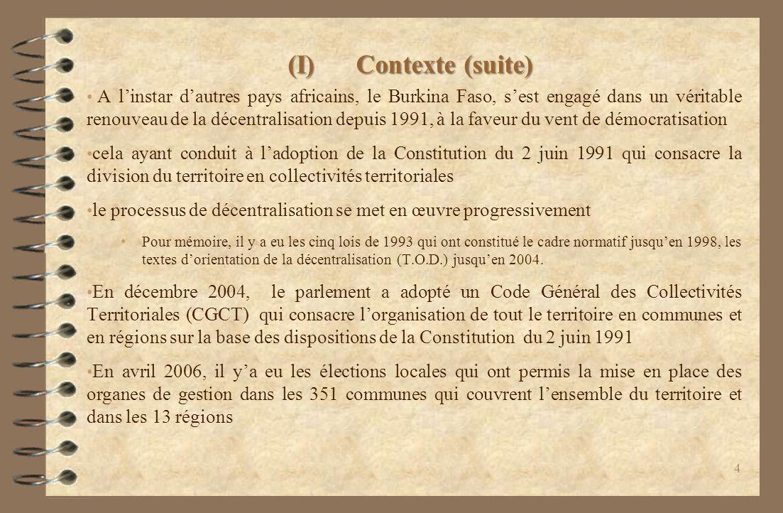 (I)Contexte (suite) A linstar dautres pays africains, le Burkina Faso, sest engagé dans un véritable renouveau de la décentralisation depuis 1991, à la faveur du vent de démocratisation cela ayant conduit à ladoption de la Constitution du 2 juin 1991 qui consacre la division du territoire en collectivités territoriales le processus de décentralisation se met en œuvre progressivement Pour mémoire, il y a eu les cinq lois de 1993 qui ont constitué le cadre normatif jusquen 1998, les textes dorientation de la décentralisation (T.O.D.) jusquen 2004.